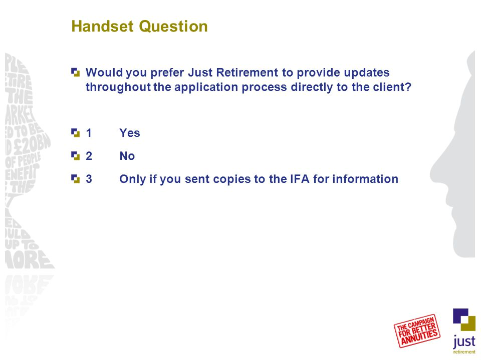 Handset Question Would you prefer Just Retirement to provide updates throughout the application process directly to the client? 1Yes 2No 3Only if you