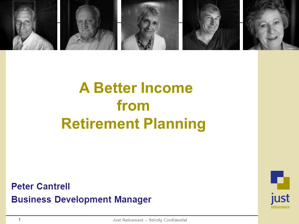 Just Retirement – Strictly Confidential 1 A Better Income from Retirement Planning Peter Cantrell Business Development Manager