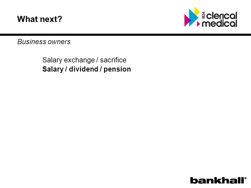 What next? Business owners Salary exchange / sacrifice Salary / dividend / pension