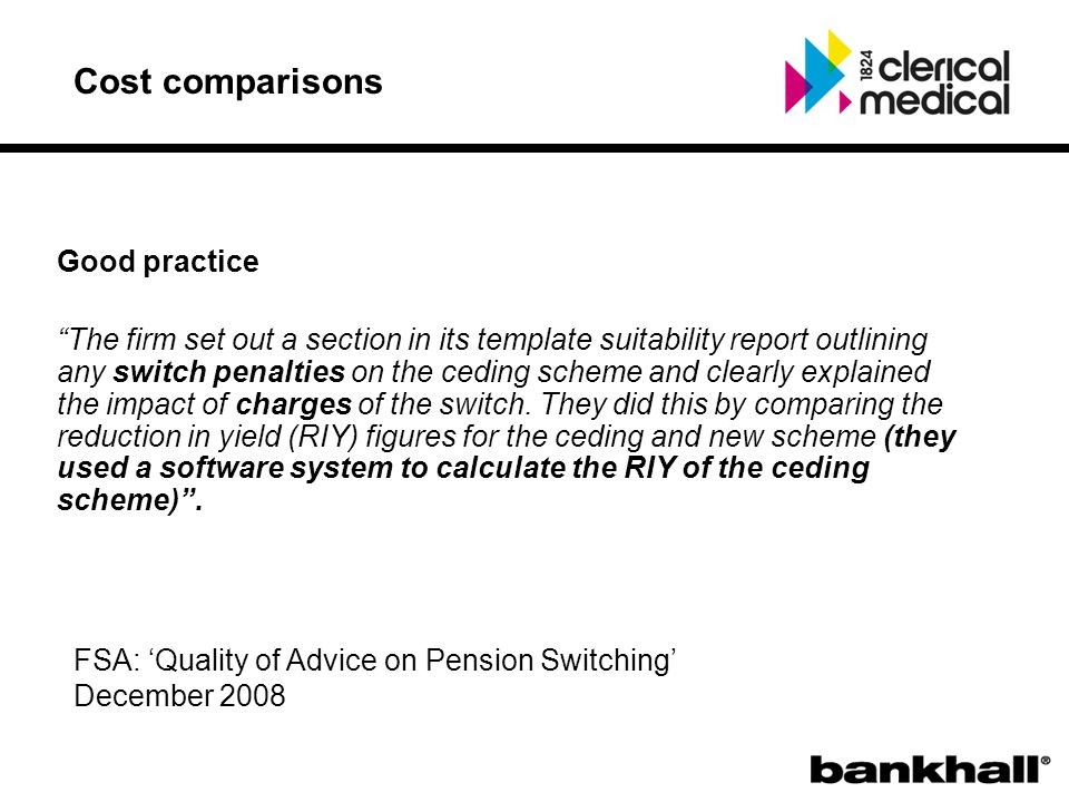 Cost comparisons Good practice The firm set out a section in its template suitability report outlining any switch penalties on the ceding scheme and clearly explained the impact of charges of the switch.