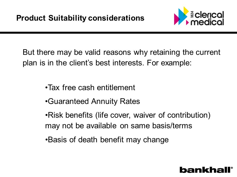 Product Suitability considerations But there may be valid reasons why retaining the current plan is in the client's best interests.