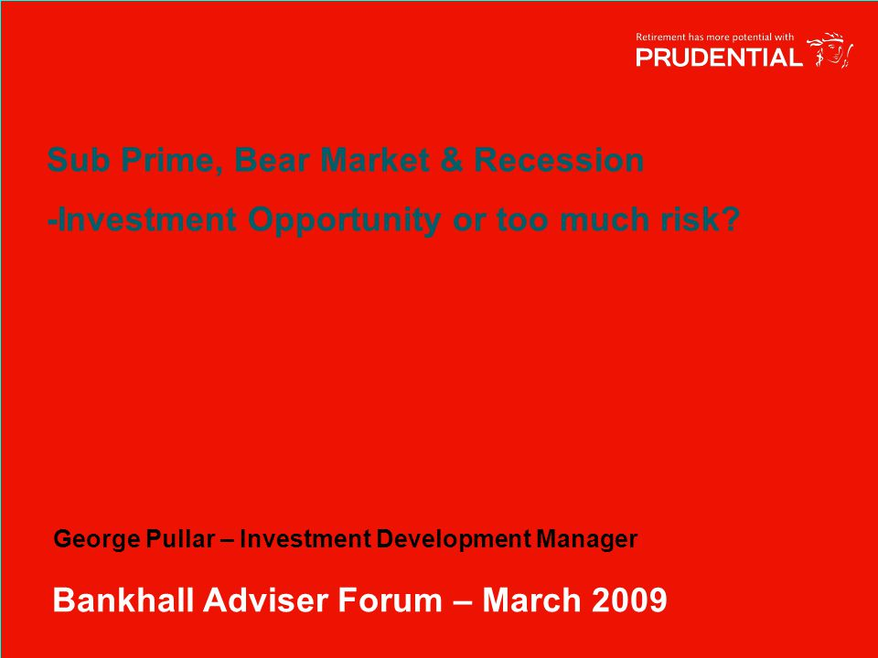 Sub Prime, Bear Market & Recession -Investment Opportunity or too much risk.