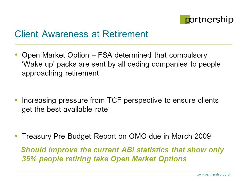 www.partnership.co.uk Client Awareness at Retirement Open Market Option – FSA determined that compulsory 'Wake up' packs are sent by all ceding companies to people approaching retirement Increasing pressure from TCF perspective to ensure clients get the best available rate Treasury Pre-Budget Report on OMO due in March 2009 Should improve the current ABI statistics that show only 35% people retiring take Open Market Options