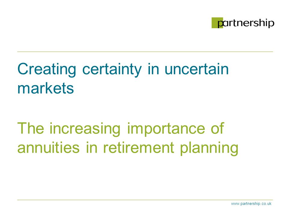 www.partnership.co.uk Creating certainty in uncertain markets The increasing importance of annuities in retirement planning