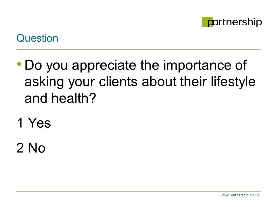 www.partnership.co.uk Question Do you appreciate the importance of asking your clients about their lifestyle and health.