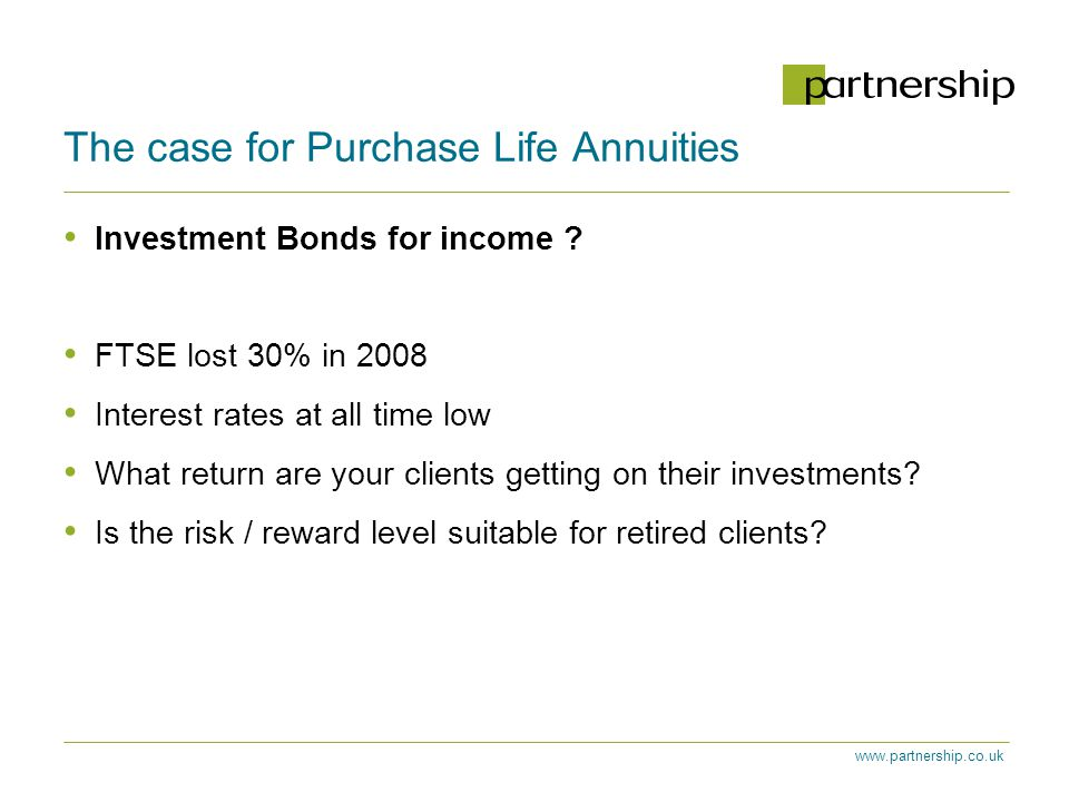 www.partnership.co.uk The case for Purchase Life Annuities Investment Bonds for income .