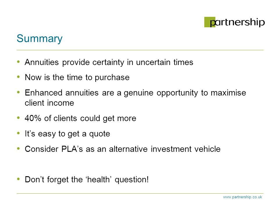 www.partnership.co.uk Summary Annuities provide certainty in uncertain times Now is the time to purchase Enhanced annuities are a genuine opportunity to maximise client income 40% of clients could get more It's easy to get a quote Consider PLA's as an alternative investment vehicle Don't forget the 'health' question!