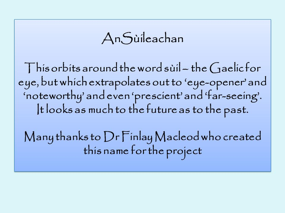 AnSùileachan This orbits around the word sùil – the Gaelic for eye, but which extrapolates out to 'eye-opener' and 'noteworthy' and even 'prescient' and 'far-seeing'.