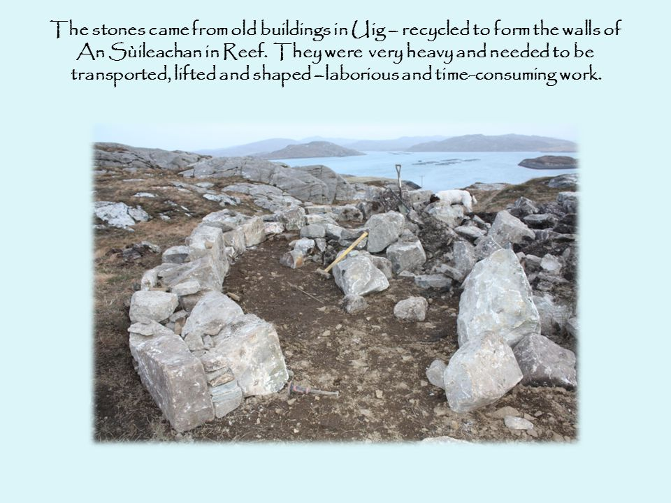 The stones came from old buildings in Uig – recycled to form the walls of An Sùileachan in Reef.