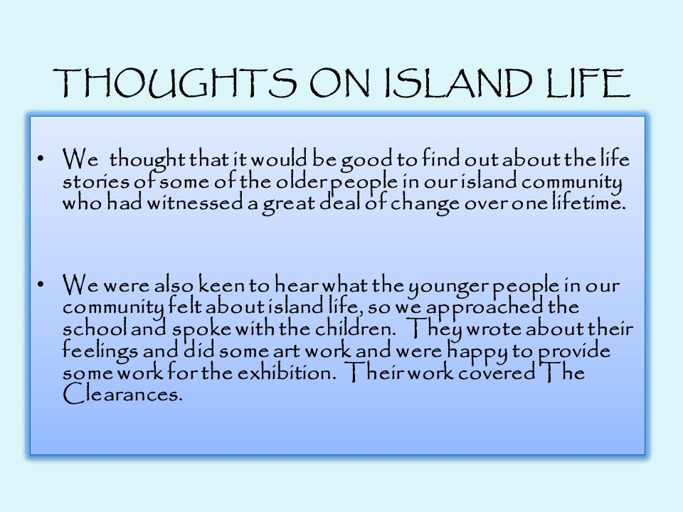 THOUGHTS ON ISLAND LIFE We thought that it would be good to find out about the life stories of some of the older people in our island community who had witnessed a great deal of change over one lifetime.