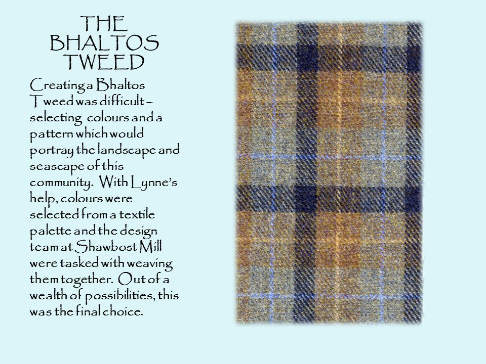 THE BHALTOS TWEED Creating a Bhaltos Tweed was difficult – selecting colours and a pattern which would portray the landscape and seascape of this community.
