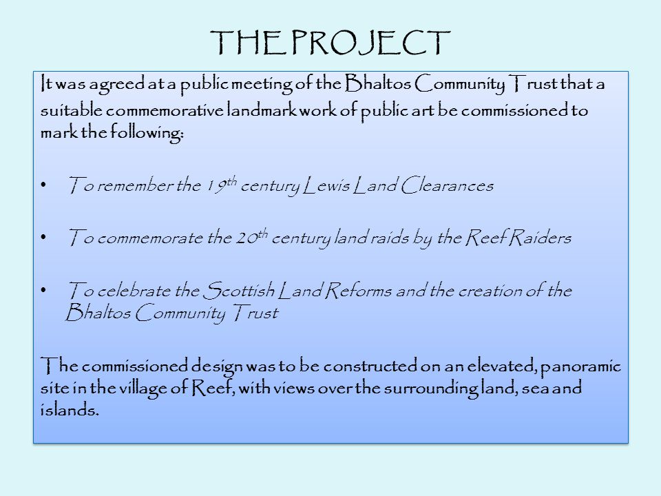 THE PROJECT It was agreed at a public meeting of the Bhaltos Community Trust that a suitable commemorative landmark work of public art be commissioned to mark the following: To remember the 19 th century Lewis Land Clearances To commemorate the 20 th century land raids by the Reef Raiders To celebrate the Scottish Land Reforms and the creation of the Bhaltos Community Trust The commissioned design was to be constructed on an elevated, panoramic site in the village of Reef, with views over the surrounding land, sea and islands.