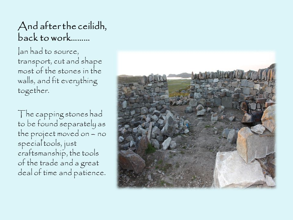 And after the ceilidh, back to work……… Ian had to source, transport, cut and shape most of the stones in the walls, and fit everything together.