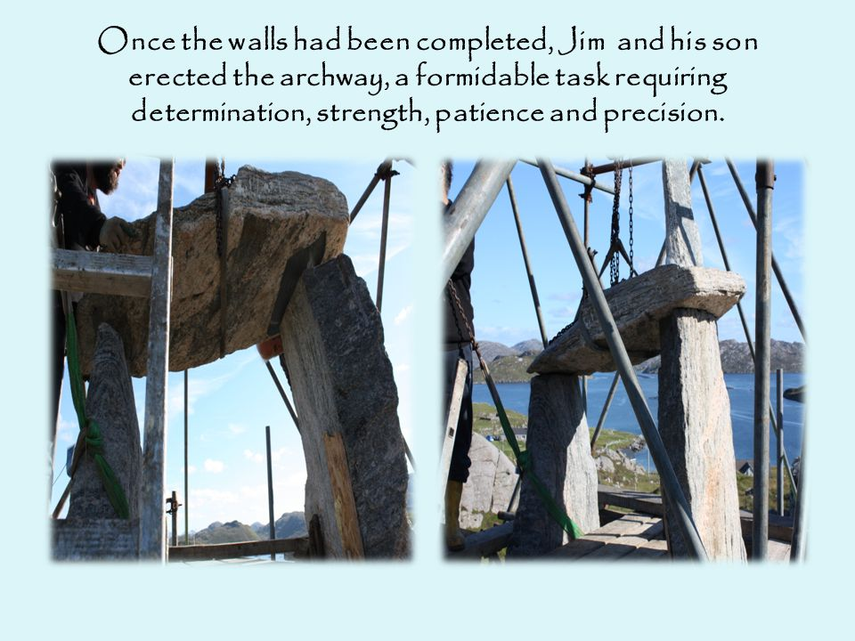 Once the walls had been completed, Jim and his son erected the archway, a formidable task requiring determination, strength, patience and precision.