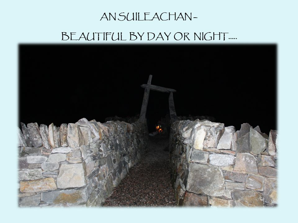 AN SUILEACHAN – BEAUTIFUL BY DAY OR NIGHT…..