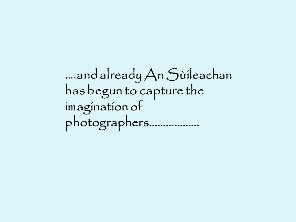 ….and already An Sùileachan has begun to capture the imagination of photographers………………