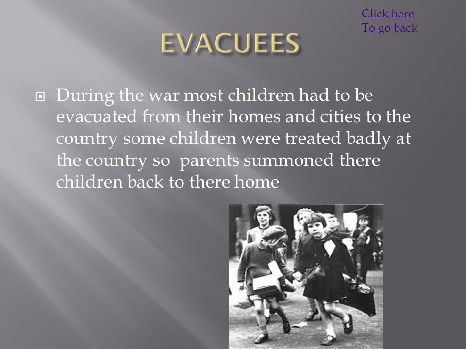  During the war most children had to be evacuated from their homes and cities to the country some children were treated badly at the country so parents summoned there children back to there home Click here To go back