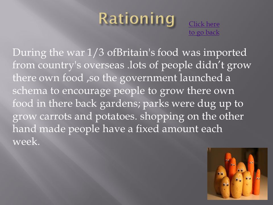 During the war 1/3 ofBritain s food was imported from country s overseas.lots of people didn't grow there own food,so the government launched a schema to encourage people to grow there own food in there back gardens; parks were dug up to grow carrots and potatoes.