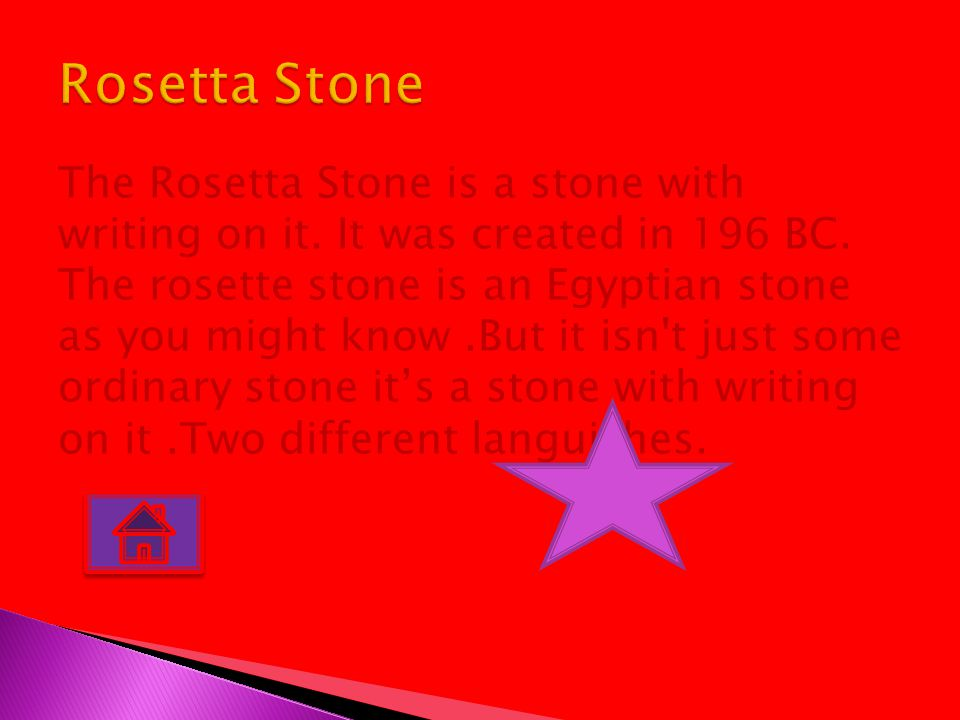 The Rosetta Stone is a stone with writing on it. It was created in 196 BC. The rosette stone is an Egyptian stone as you might know.But it isn't just