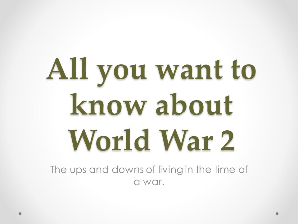 All you want to know about World War 2 The ups and downs of living in the time of a war.