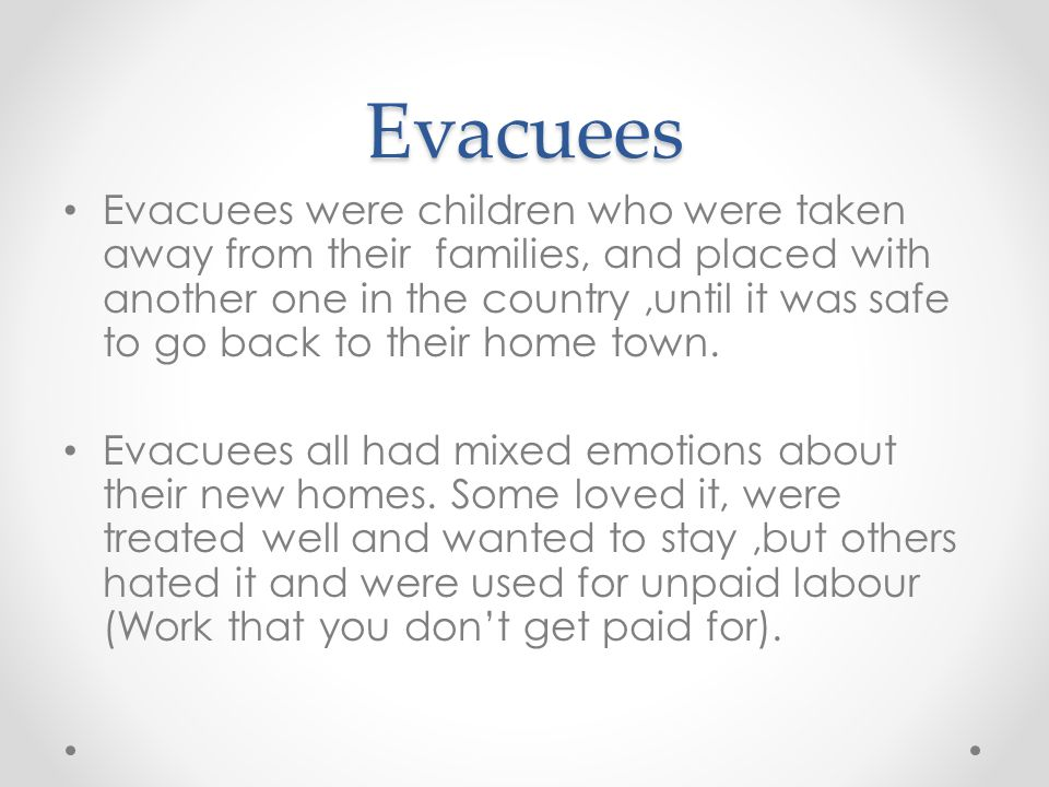 Evacuees Evacuees were children who were taken away from their families, and placed with another one in the country,until it was safe to go back to th