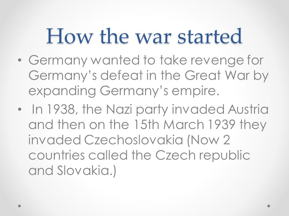 How the war started Germany wanted to take revenge for Germany's defeat in the Great War by expanding Germany's empire. In 1938, the Nazi party invade
