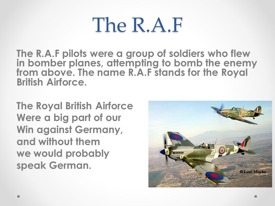 The R.A.F The R.A.F pilots were a group of soldiers who flew in bomber planes, attempting to bomb the enemy from above.