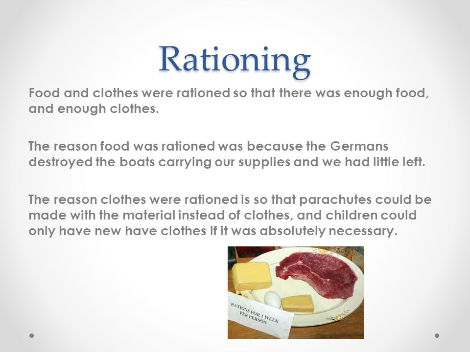 Rationing Food and clothes were rationed so that there was enough food, and enough clothes. The reason food was rationed was because the Germans destr