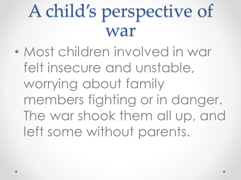 A child's perspective of war Most children involved in war felt insecure and unstable, worrying about family members fighting or in danger.
