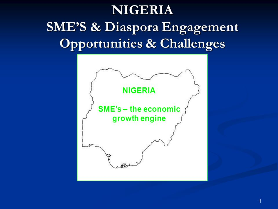 NIGERIA SME'S & Diaspora Engagement Opportunities & Challenges NIGERIA SME's – the economic growth engine 1