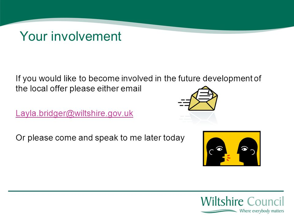 Your involvement If you would like to become involved in the future development of the local offer please either email Layla.bridger@wiltshire.gov.uk Or please come and speak to me later today