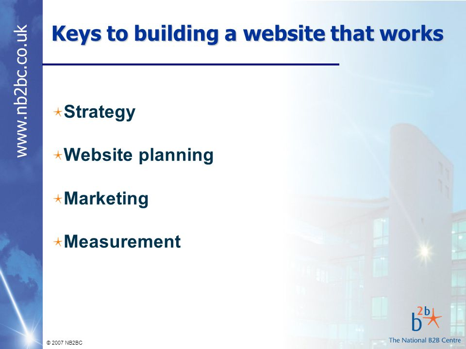 www.nb2bc.co.uk © 2007 NB2BC Keys to building a website that works Strategy Website planning Marketing Measurement