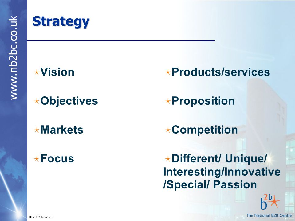 © 2007 NB2BC Strategy Vision Objectives Markets Focus Products/services Proposition Competition Different/ Unique/ Interesting/Innovative /Special/ Passion