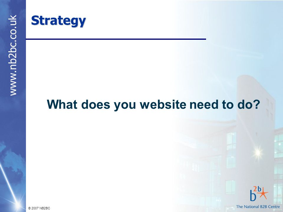 www.nb2bc.co.uk © 2007 NB2BC Strategy What does you website need to do?