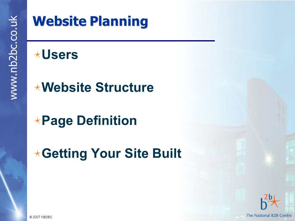 www.nb2bc.co.uk © 2007 NB2BC Website Planning Users Website Structure Page Definition Getting Your Site Built