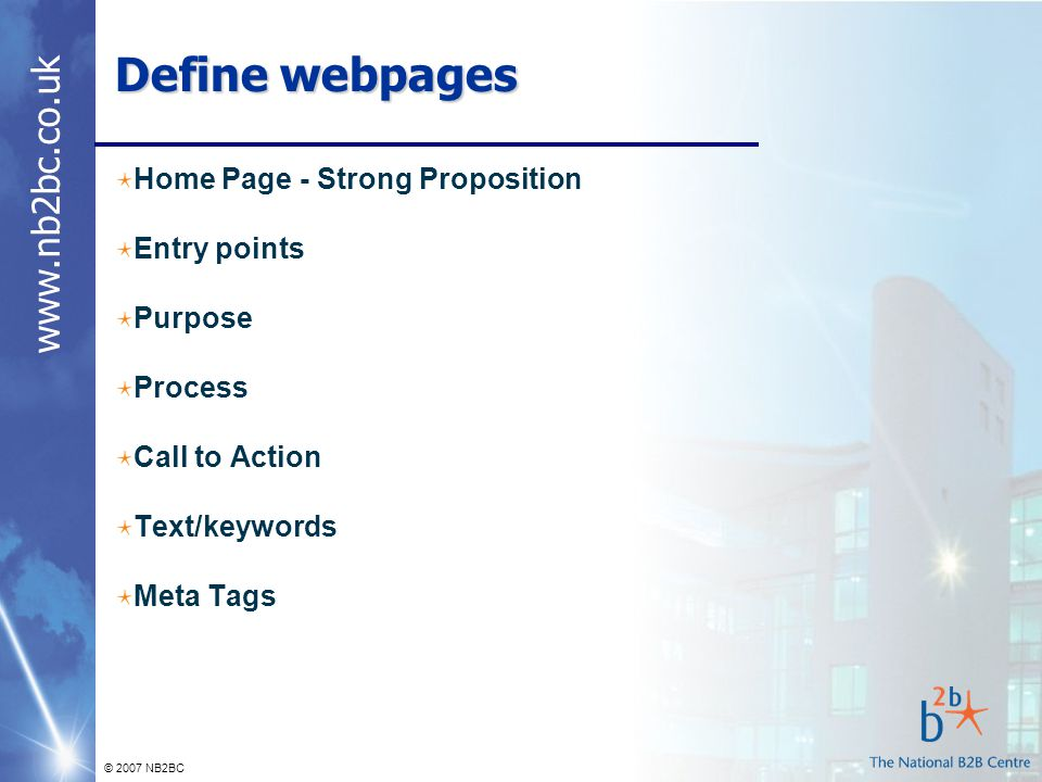 www.nb2bc.co.uk © 2007 NB2BC Define webpages Home Page - Strong Proposition Entry points Purpose Process Call to Action Text/keywords Meta Tags