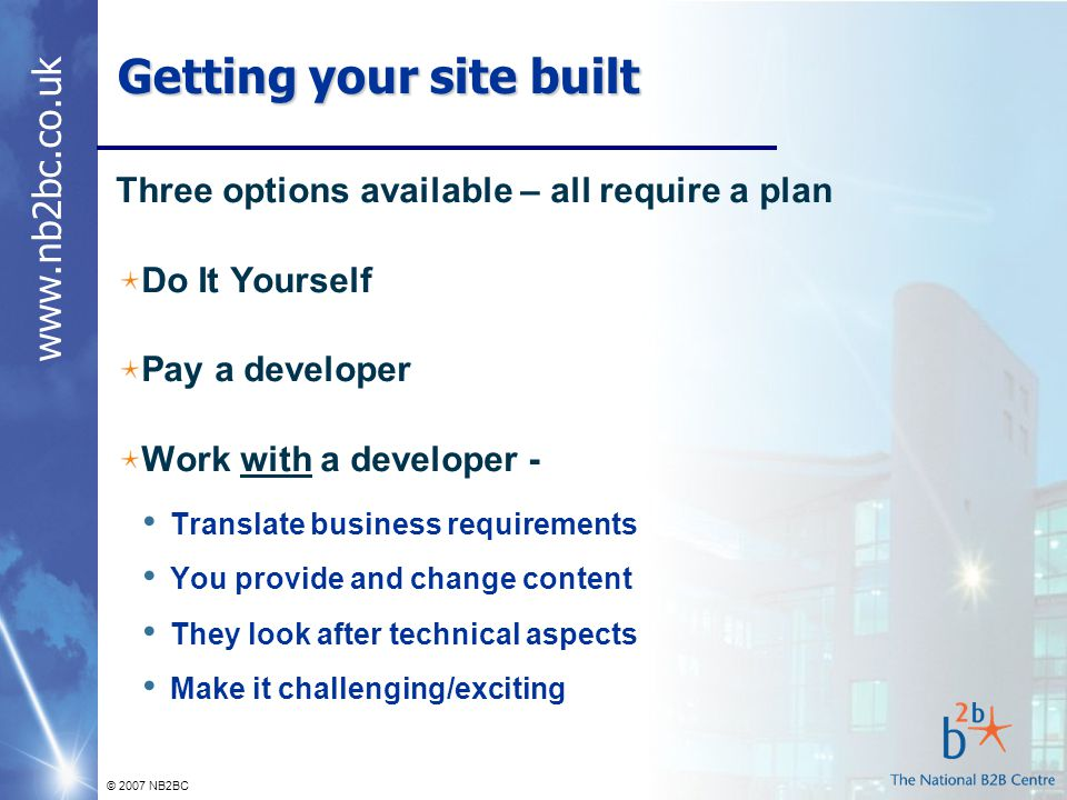 © 2007 NB2BC Getting your site built Three options available – all require a plan Do It Yourself Pay a developer Work with a developer - Translate business requirements You provide and change content They look after technical aspects Make it challenging/exciting