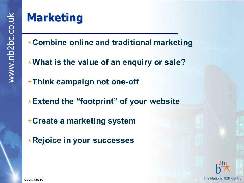 © 2007 NB2BC Marketing Combine online and traditional marketing What is the value of an enquiry or sale.
