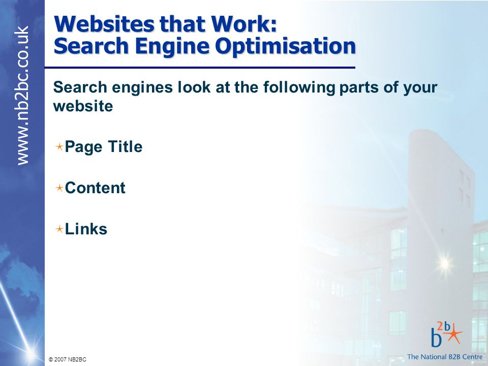 www.nb2bc.co.uk © 2007 NB2BC Websites that Work: Search Engine Optimisation Search engines look at the following parts of your website Page Title Content Links
