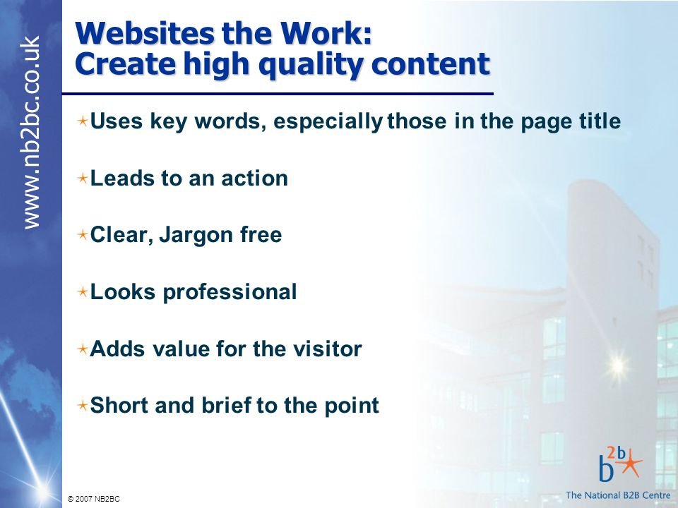www.nb2bc.co.uk © 2007 NB2BC Websites the Work: Create high quality content Uses key words, especially those in the page title Leads to an action Clear, Jargon free Looks professional Adds value for the visitor Short and brief to the point