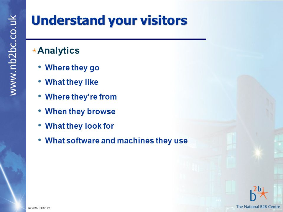 www.nb2bc.co.uk © 2007 NB2BC Understand your visitors Analytics Where they go What they like Where they're from When they browse What they look for What software and machines they use