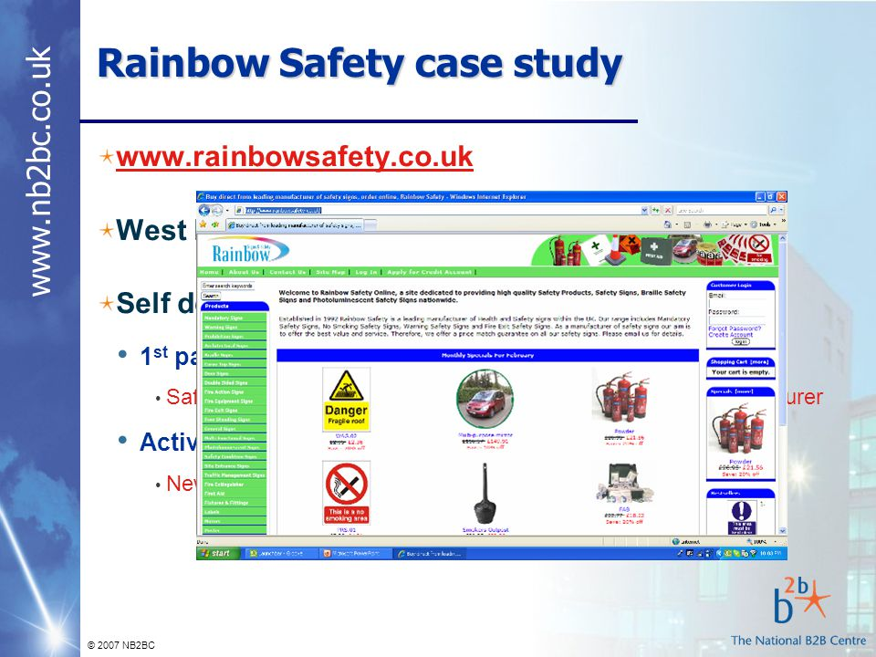 www.nb2bc.co.uk © 2007 NB2BC Rainbow Safety case study www.rainbowsafety.co.uk West Midlands based sign manufacturer Self developed website 1 st page Google rankings for specific phrases Safety signs direct, braille safety signs, sign stanchion manufacturer Active Pay Per Click campaign New site, targeting specific search traffic
