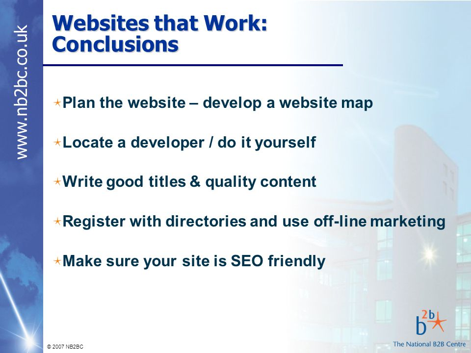 © 2007 NB2BC Websites that Work: Conclusions Plan the website – develop a website map Locate a developer / do it yourself Write good titles & quality content Register with directories and use off-line marketing Make sure your site is SEO friendly