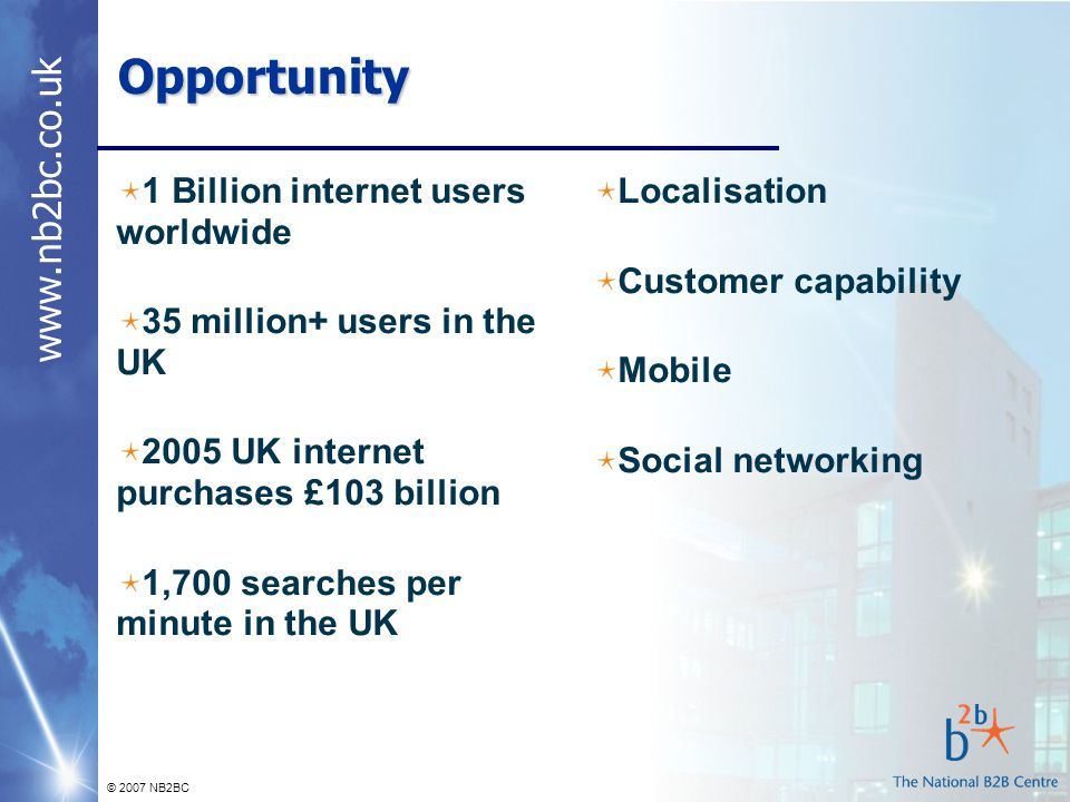 www.nb2bc.co.uk © 2007 NB2BC Opportunity 1 Billion internet users worldwide 35 million+ users in the UK 2005 UK internet purchases £103 billion 1,700 searches per minute in the UK Localisation Customer capability Mobile Social networking