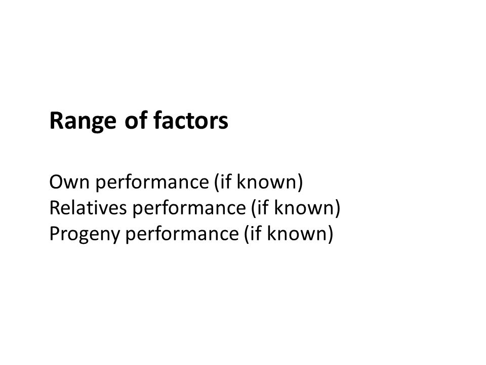 Range of factors Own performance (if known) Relatives performance (if known) Progeny performance (if known)
