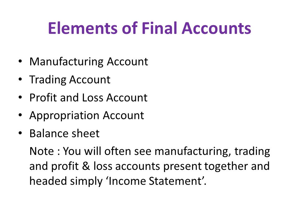 Elements of Final Accounts Manufacturing Account Trading Account Profit and Loss Account Appropriation Account Balance sheet Note : You will often see manufacturing, trading and profit & loss accounts present together and headed simply 'Income Statement'.