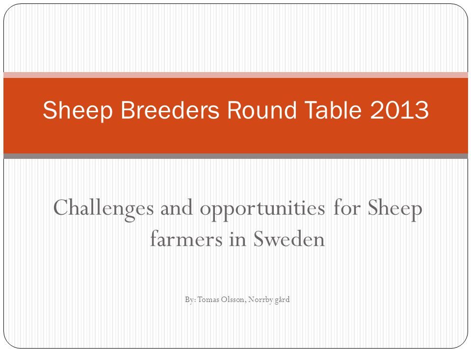 Challenges and opportunities for Sheep farmers in Sweden By: Tomas Olsson, Norrby gård Sheep Breeders Round Table 2013