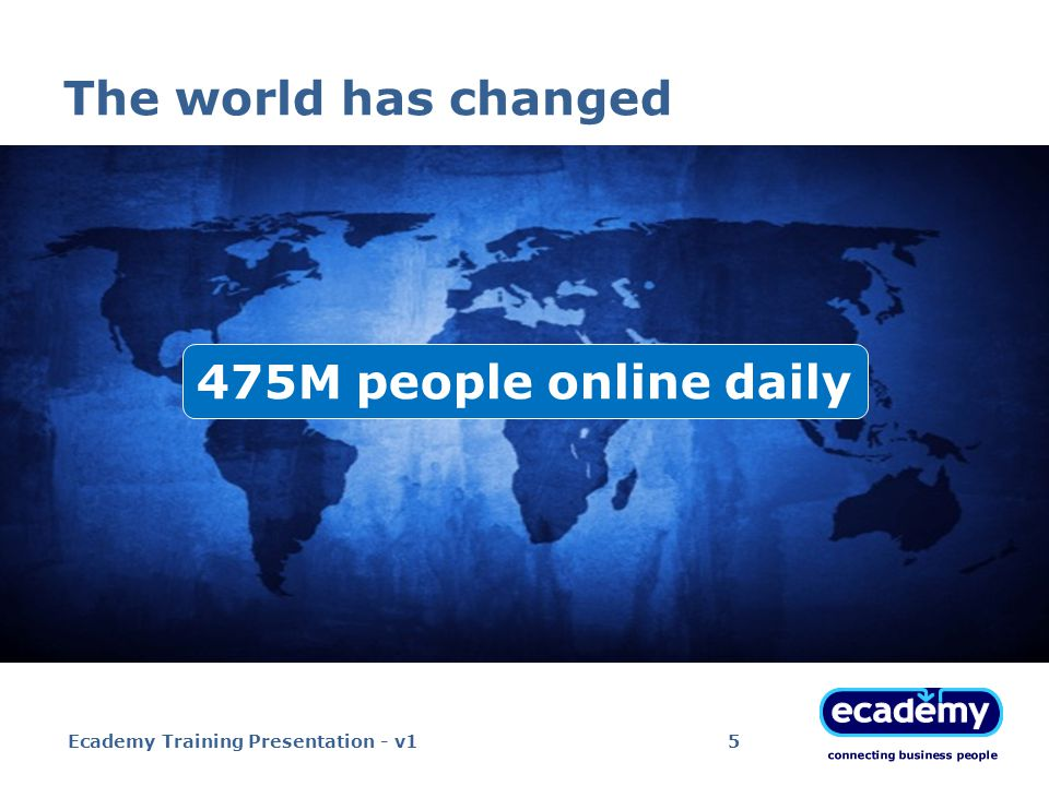 The world has changed 475M people online daily Ecademy Training Presentation - v15