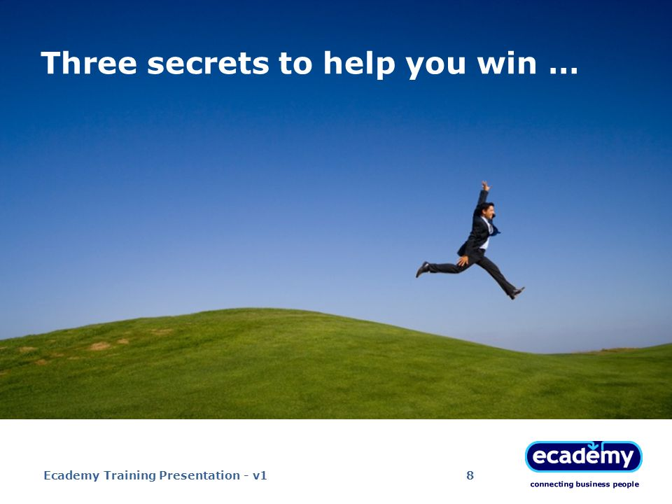 Three secrets to help you win … Ecademy Training Presentation - v18