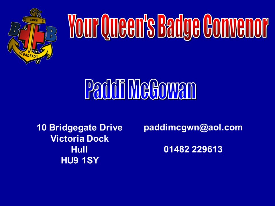 The highest award in The Boys' Brigade The honour of being a Queens Badge Holder in your company Brilliant for your CV when you are looking for a job or a place at university You meet new friends and new people all along the way Gives experiences and memories that you will never lose Is a stepping stone to your future in the BB